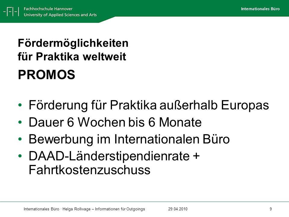 Internationales Büro · Helga Rollwage – Informationen für Outgoings29.04.2010 9 PROMOS Förderung für Praktika außerhalb Europas Dauer 6 Wochen bis 6 M