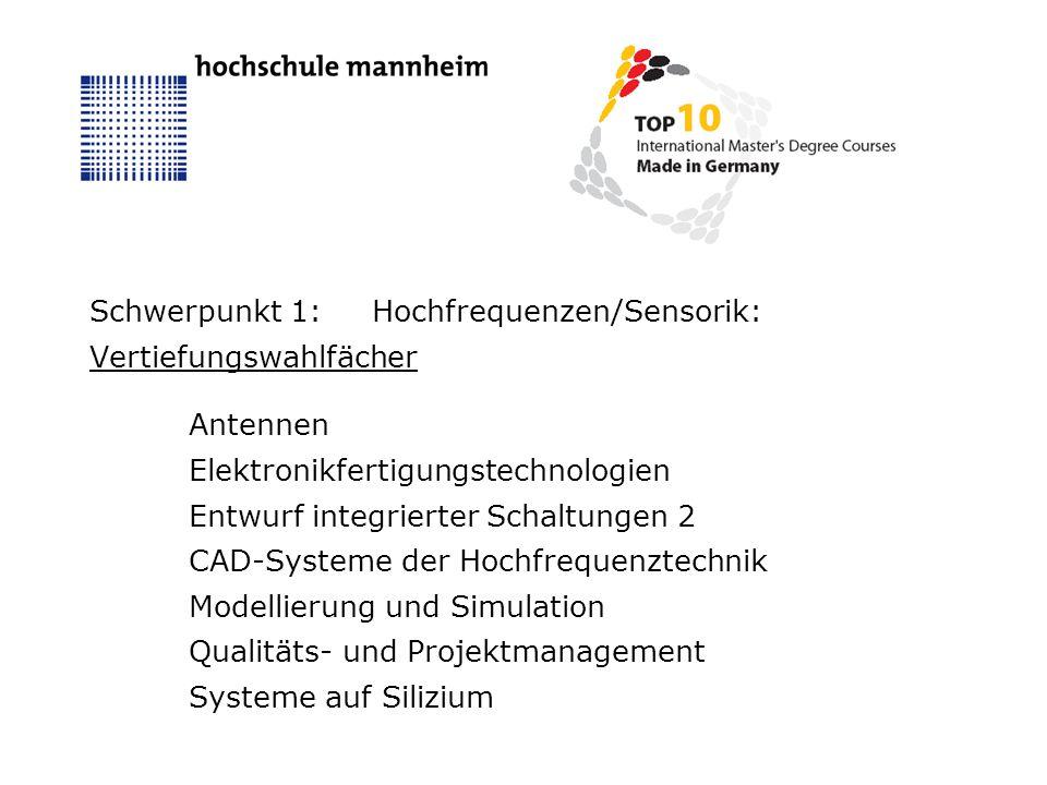 Schwerpunkt 1:Hochfrequenzen/Sensorik: Vertiefungswahlfächer Antennen Elektronikfertigungstechnologien Entwurf integrierter Schaltungen 2 CAD-Systeme der Hochfrequenztechnik Modellierung und Simulation Qualitäts- und Projektmanagement Systeme auf Silizium