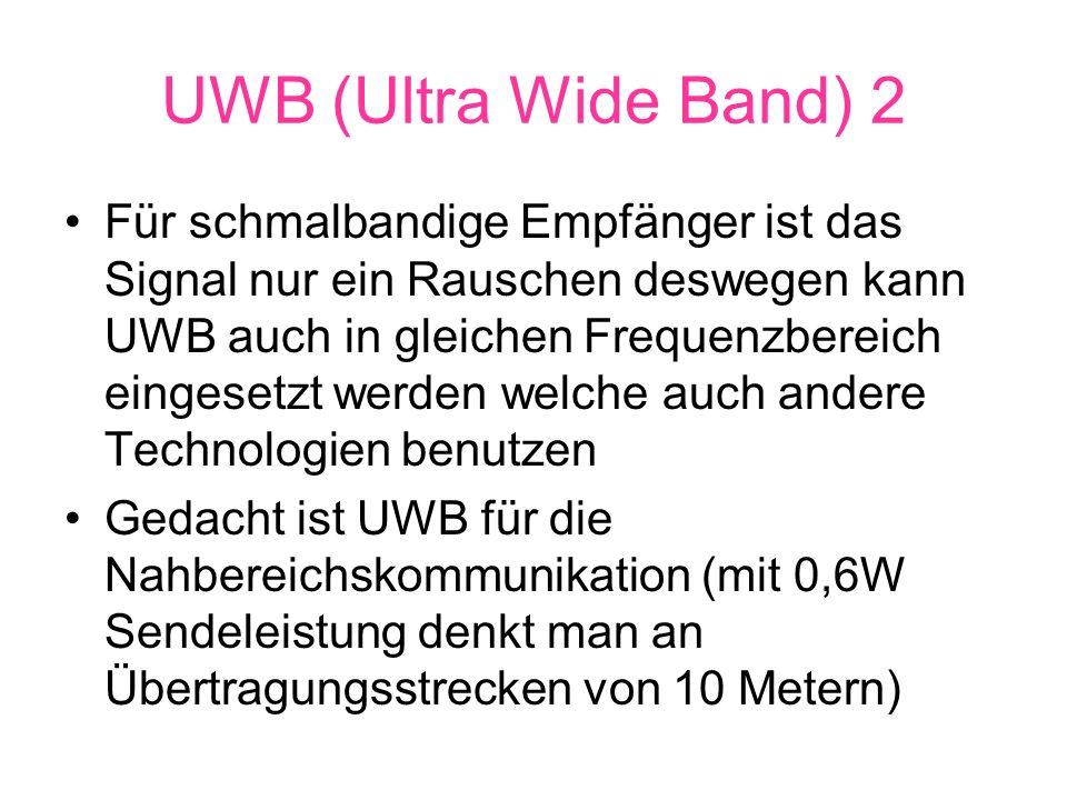 UWB (Ultra Wide Band) 2 Für schmalbandige Empfänger ist das Signal nur ein Rauschen deswegen kann UWB auch in gleichen Frequenzbereich eingesetzt werden welche auch andere Technologien benutzen Gedacht ist UWB für die Nahbereichskommunikation (mit 0,6W Sendeleistung denkt man an Übertragungsstrecken von 10 Metern)