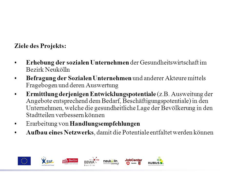 Ziele des Projekts: Erhebung der sozialen Unternehmen der Gesundheitswirtschaft im Bezirk Neukölln Befragung der Sozialen Unternehmen und anderer Akte