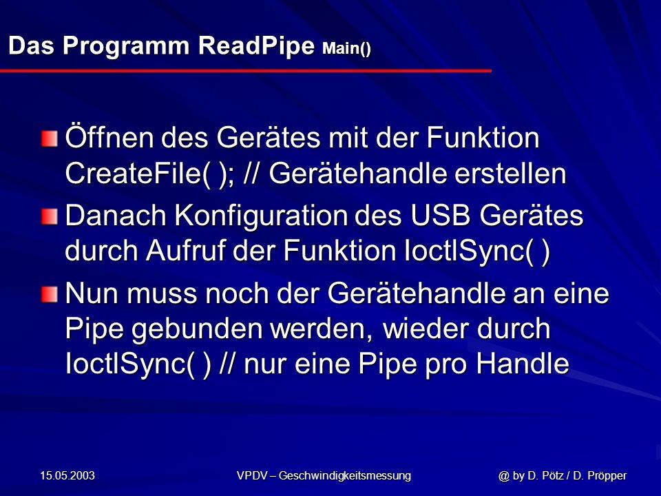 15.05.2003 VPDV – Geschwindigkeitsmessung @ by D. Pötz / D. Pröpper Das Programm ReadPipe Main() Öffnen des Gerätes mit der Funktion CreateFile( ); //