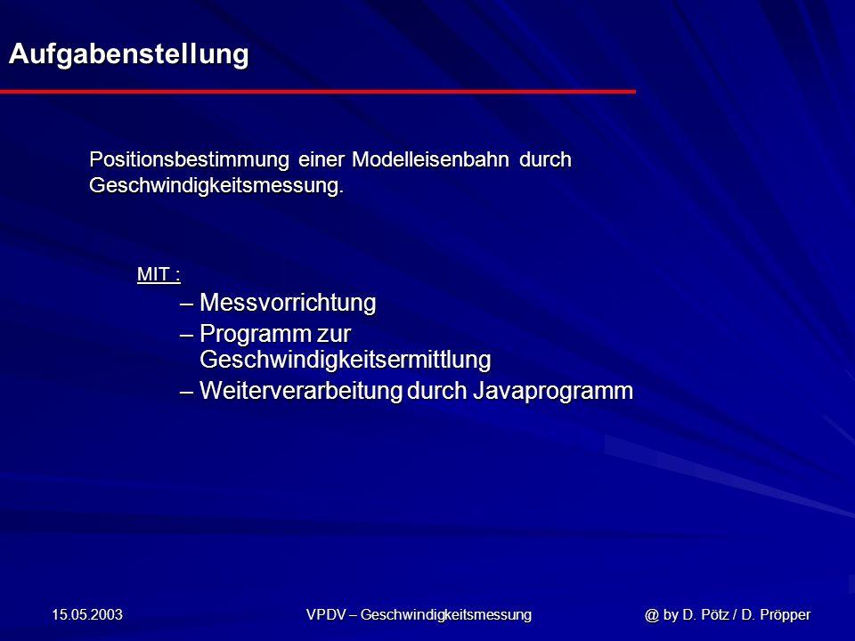 15.05.2003 VPDV – Geschwindigkeitsmessung @ by D. Pötz / D. Pröpper Positionsbestimmung einer Modelleisenbahn durch Geschwindigkeitsmessung. MIT : – M
