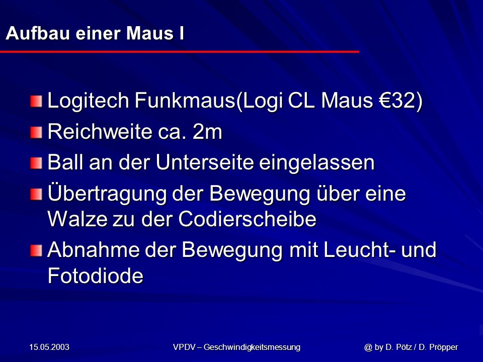15.05.2003 VPDV – Geschwindigkeitsmessung @ by D. Pötz / D. Pröpper Aufbau einer Maus I Logitech Funkmaus(Logi CL Maus 32) Reichweite ca. 2m Ball an d