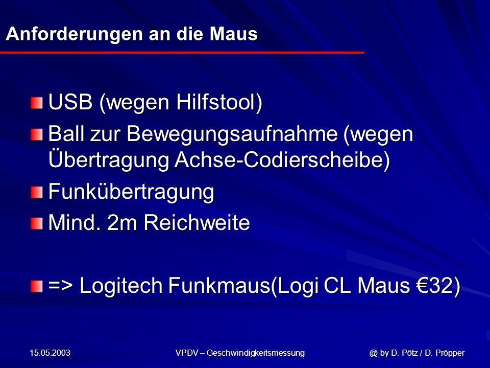 15.05.2003 VPDV – Geschwindigkeitsmessung @ by D. Pötz / D. Pröpper Anforderungen an die Maus USB (wegen Hilfstool) Ball zur Bewegungsaufnahme (wegen