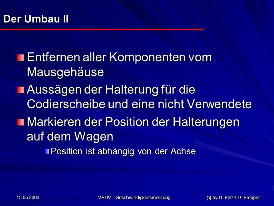 15.05.2003 VPDV – Geschwindigkeitsmessung @ by D. Pötz / D. Pröpper Der Umbau II Entfernen aller Komponenten vom Mausgehäuse Aussägen der Halterung fü