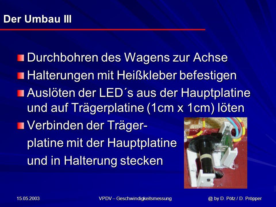 15.05.2003 VPDV – Geschwindigkeitsmessung @ by D. Pötz / D. Pröpper Der Umbau III Durchbohren des Wagens zur Achse Halterungen mit Heißkleber befestig