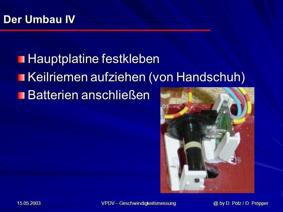 15.05.2003 VPDV – Geschwindigkeitsmessung @ by D. Pötz / D. Pröpper Der Umbau IV Hauptplatine festkleben Keilriemen aufziehen (von Handschuh) Batterie