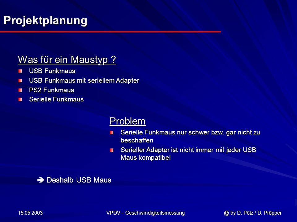 15.05.2003 VPDV – Geschwindigkeitsmessung @ by D. Pötz / D. Pröpper Projektplanung Was für ein Maustyp ? USB Funkmaus USB Funkmaus mit seriellem Adapt