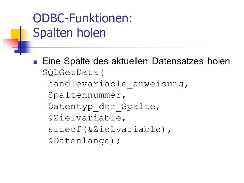ODBC-Funktionen: Spalten holen Eine Spalte des aktuellen Datensatzes holen SQLGetData( handlevariable_anweisung, Spaltennummer, Datentyp_der_Spalte, &Zielvariable, sizeof(&Zielvariable), &Datenlänge);
