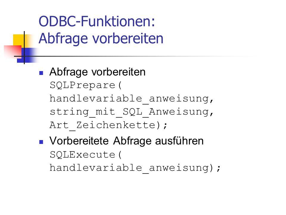 ODBC-Funktionen: Abfrage vorbereiten Abfrage vorbereiten SQLPrepare( handlevariable_anweisung, string_mit_SQL_Anweisung, Art_Zeichenkette); Vorbereitete Abfrage ausführen SQLExecute( handlevariable_anweisung);