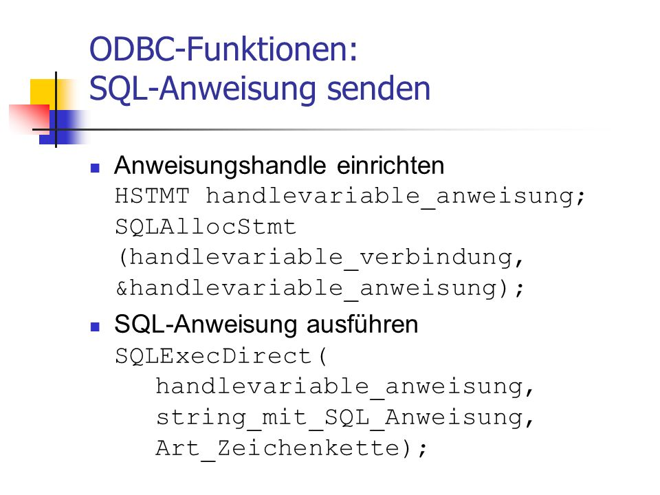 ODBC-Funktionen: SQL-Anweisung senden Anweisungshandle einrichten HSTMT handlevariable_anweisung; SQLAllocStmt (handlevariable_verbindung, &handlevariable_anweisung); SQL-Anweisung ausführen SQLExecDirect( handlevariable_anweisung, string_mit_SQL_Anweisung, Art_Zeichenkette);