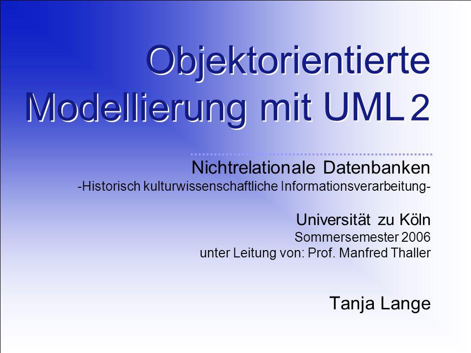 Objektorientierte Modellierung mit UML 2 Nichtrelationale Datenbanken -Historisch kulturwissenschaftliche Informationsverarbeitung- Universität zu Köln Sommersemester 2006 unter Leitung von: Prof.