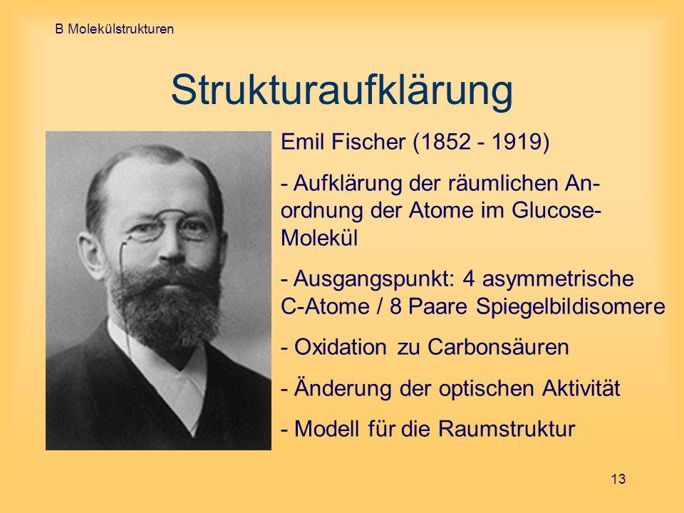 B Molekülstrukturen 13 Strukturaufklärung Emil Fischer (1852 - 1919) - Aufklärung der räumlichen An- ordnung der Atome im Glucose- Molekül - Ausgangsp