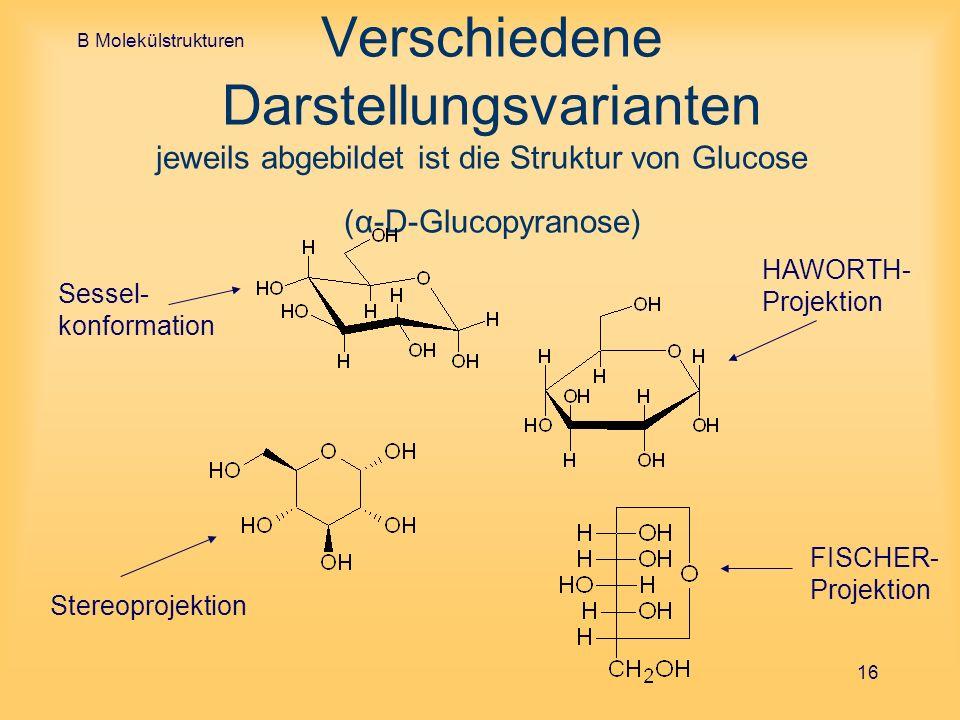 B Molekülstrukturen 16 Verschiedene Darstellungsvarianten jeweils abgebildet ist die Struktur von Glucose (α-D-Glucopyranose) FISCHER- Projektion Ster