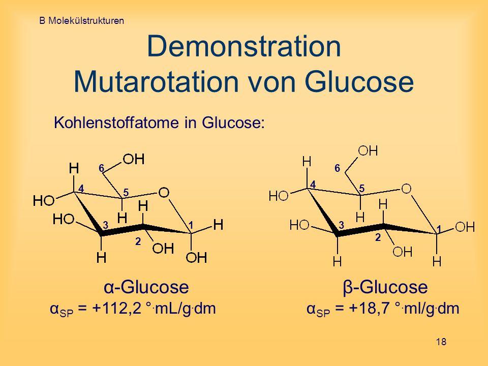 B Molekülstrukturen 18 Demonstration Mutarotation von Glucose Kohlenstoffatome in Glucose: α-Glucoseβ-Glucose α SP = +112,2 °. mL/g. dm α SP = +18,7 °