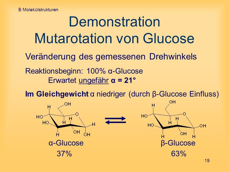 B Molekülstrukturen 19 Demonstration Mutarotation von Glucose Veränderung des gemessenen Drehwinkels Reaktionsbeginn: 100% α-Glucose Erwartet ungefähr