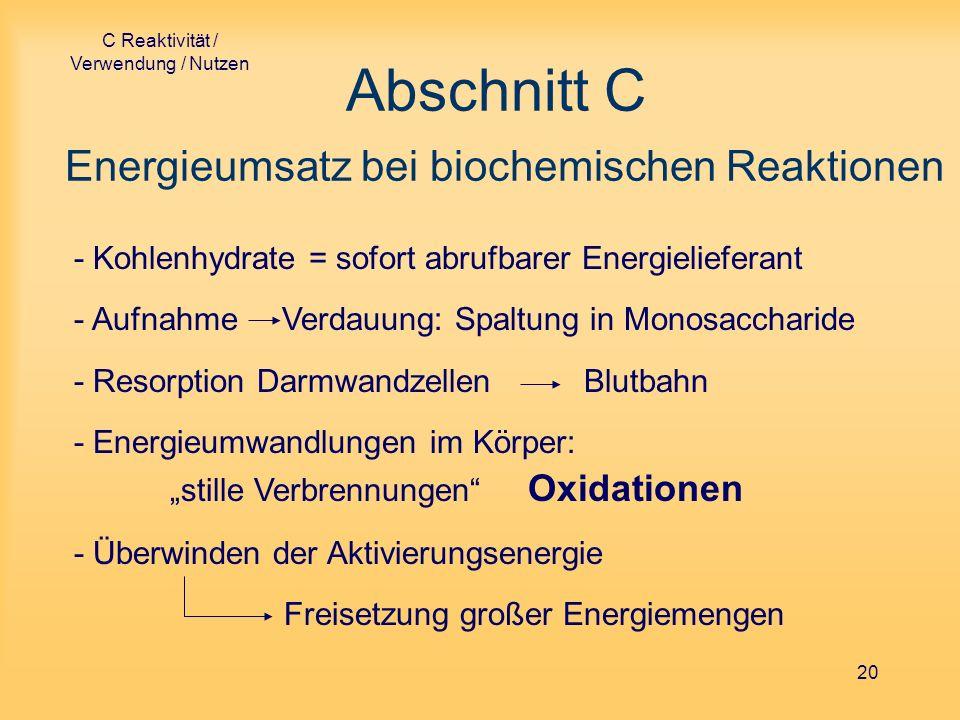 C Reaktivität / Verwendung / Nutzen 20 Abschnitt C Energieumsatz bei biochemischen Reaktionen - Kohlenhydrate = sofort abrufbarer Energielieferant - A