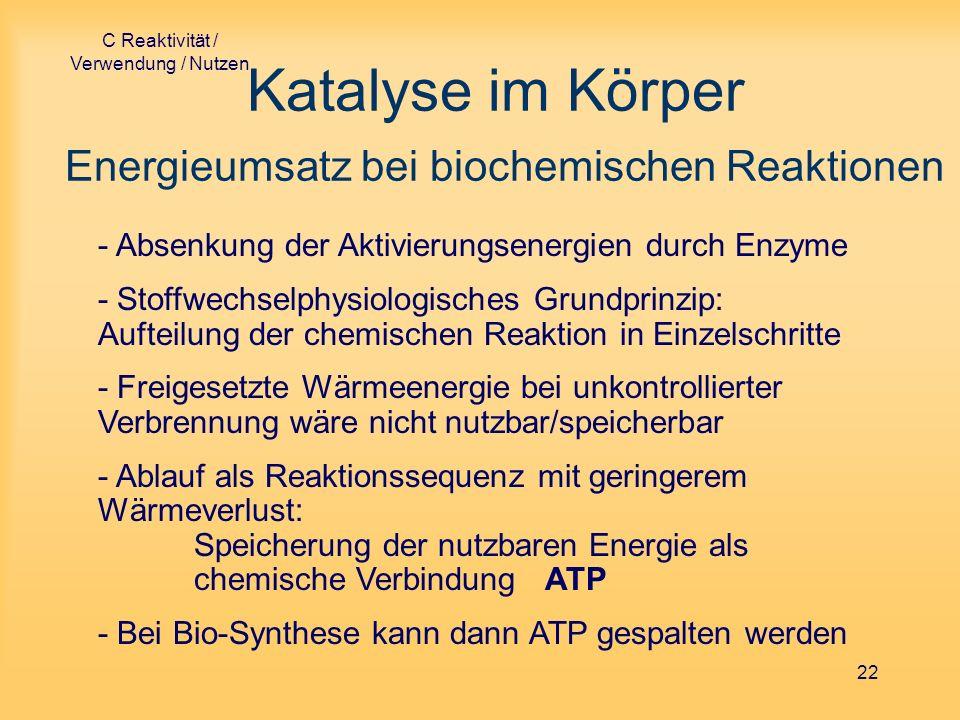 C Reaktivität / Verwendung / Nutzen 22 Katalyse im Körper Energieumsatz bei biochemischen Reaktionen - Absenkung der Aktivierungsenergien durch Enzyme