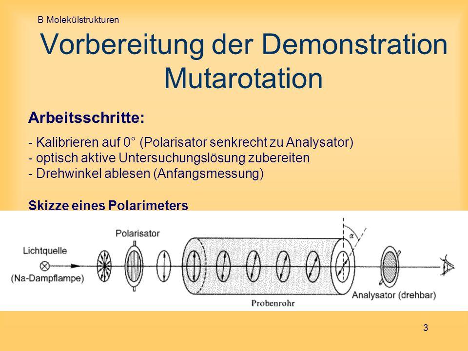 B Molekülstrukturen 3 Vorbereitung der Demonstration Mutarotation Skizze eines Polarimeters Arbeitsschritte: - Kalibrieren auf 0° (Polarisator senkrec