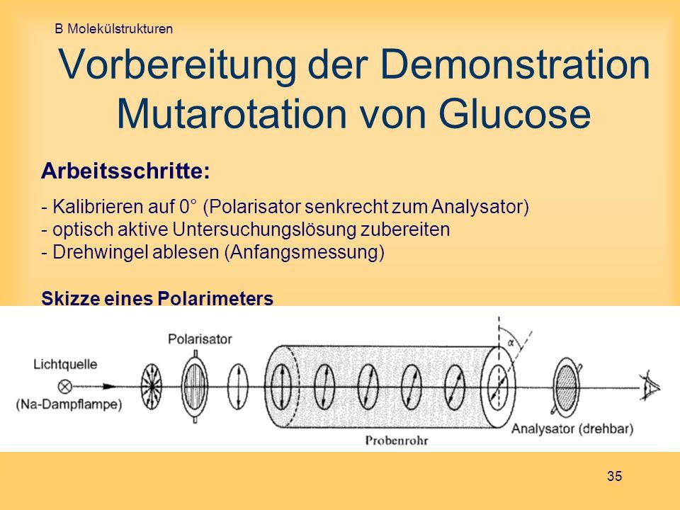 B Molekülstrukturen 35 Vorbereitung der Demonstration Mutarotation von Glucose Skizze eines Polarimeters Arbeitsschritte: - Kalibrieren auf 0° (Polari