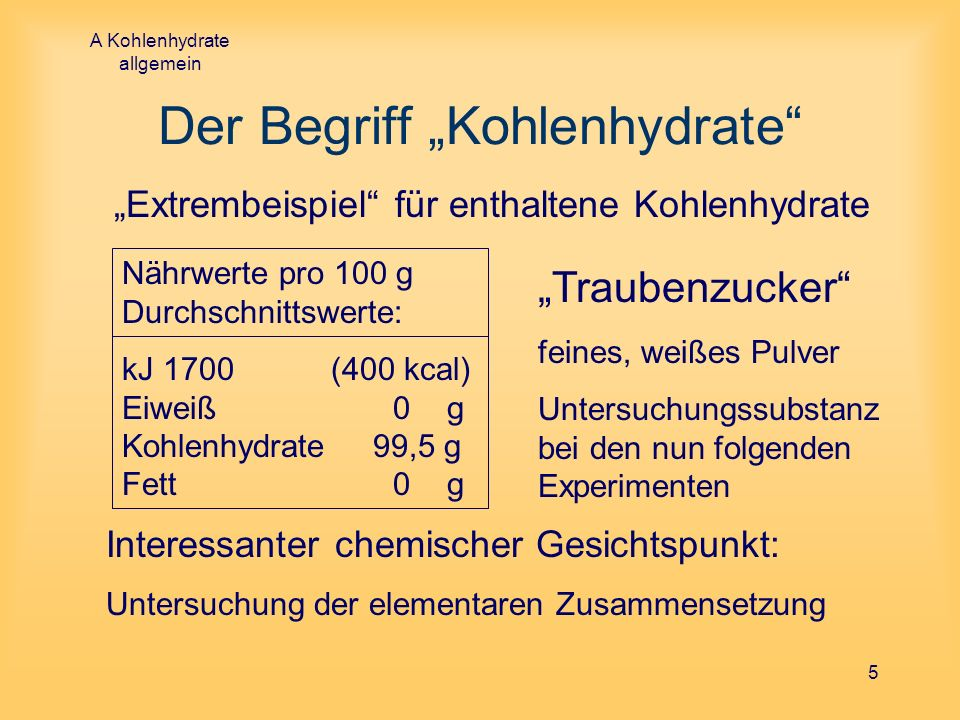 A Kohlenhydrate allgemein 5 Der Begriff Kohlenhydrate Extrembeispiel für enthaltene Kohlenhydrate Nährwerte pro 100 g Durchschnittswerte: kJ 1700 (400