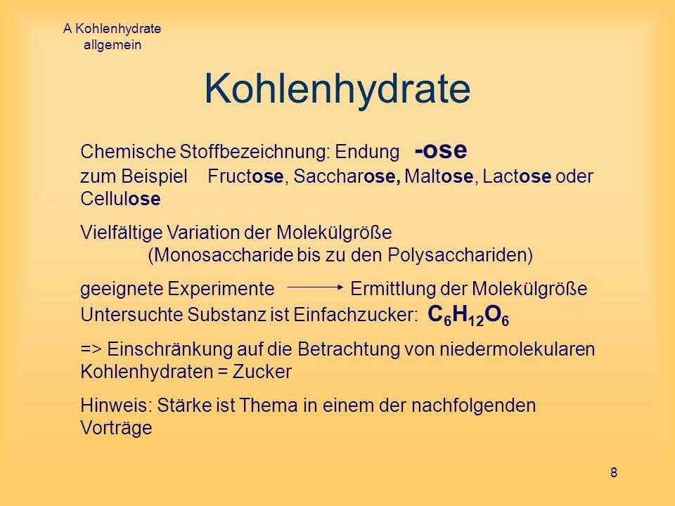 A Kohlenhydrate allgemein 8 Kohlenhydrate Chemische Stoffbezeichnung: Endung -ose zum Beispiel Fructose, Saccharose, Maltose, Lactose oder Cellulose V