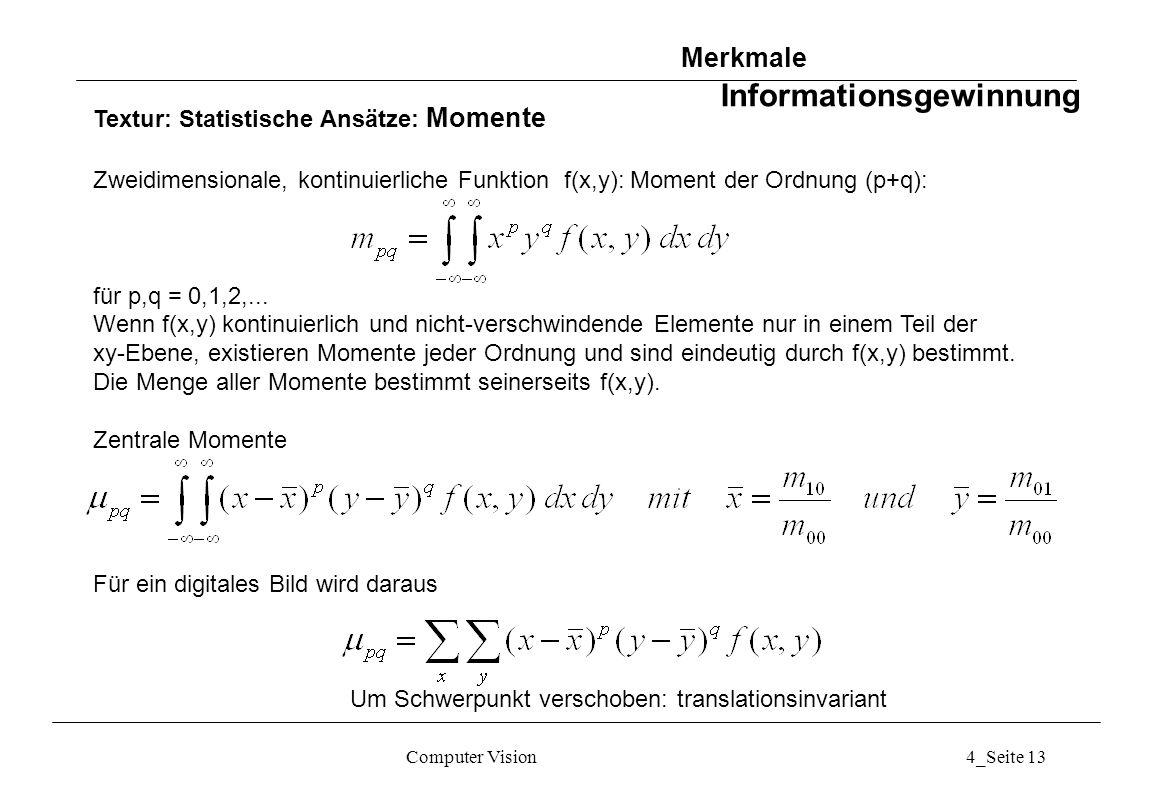 Computer Vision4_Seite 13 Textur: Statistische Ansätze: Momente Zweidimensionale, kontinuierliche Funktion f(x,y): Moment der Ordnung (p+q): für p,q =