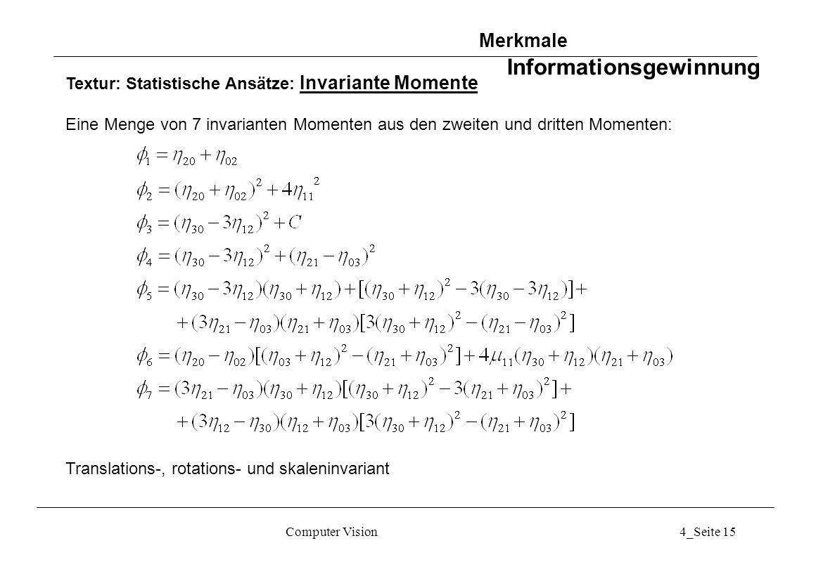 Computer Vision4_Seite 15 Textur: Statistische Ansätze: Invariante Momente Eine Menge von 7 invarianten Momenten aus den zweiten und dritten Momenten: