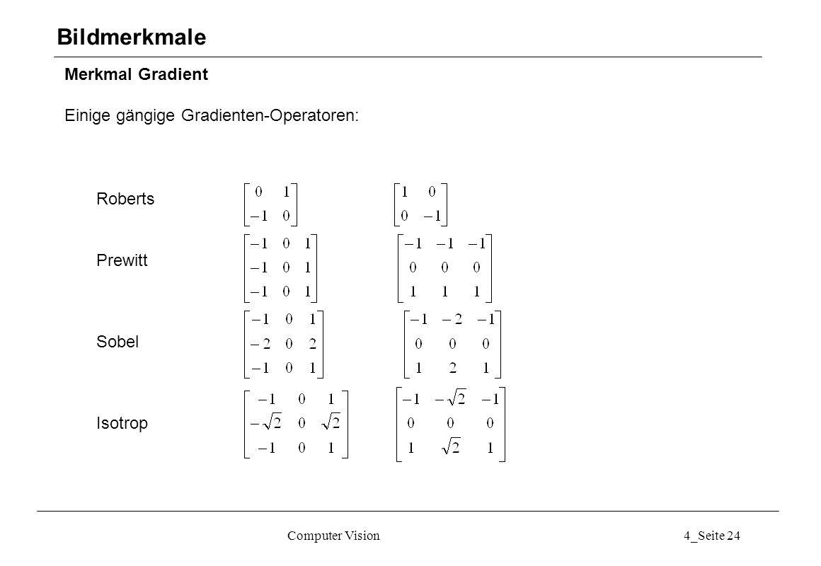 Computer Vision4_Seite 24 Merkmal Gradient Einige gängige Gradienten-Operatoren: Bildmerkmale Roberts Prewitt Sobel Isotrop