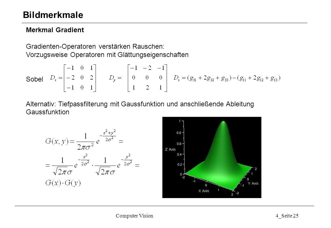 Computer Vision4_Seite 25 Merkmal Gradient Gradienten-Operatoren verstärken Rauschen: Vorzugsweise Operatoren mit Glättungseigenschaften Sobel Alterna