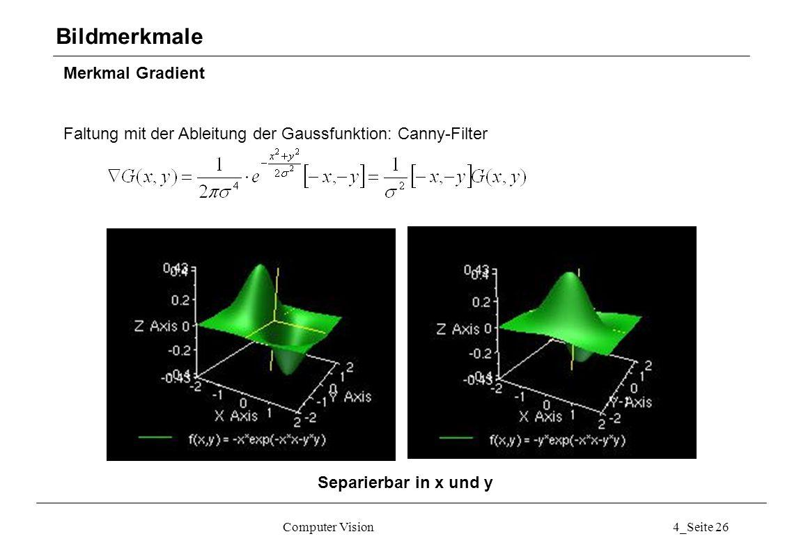 Computer Vision4_Seite 26 Merkmal Gradient Faltung mit der Ableitung der Gaussfunktion: Canny-Filter Bildmerkmale Separierbar in x und y