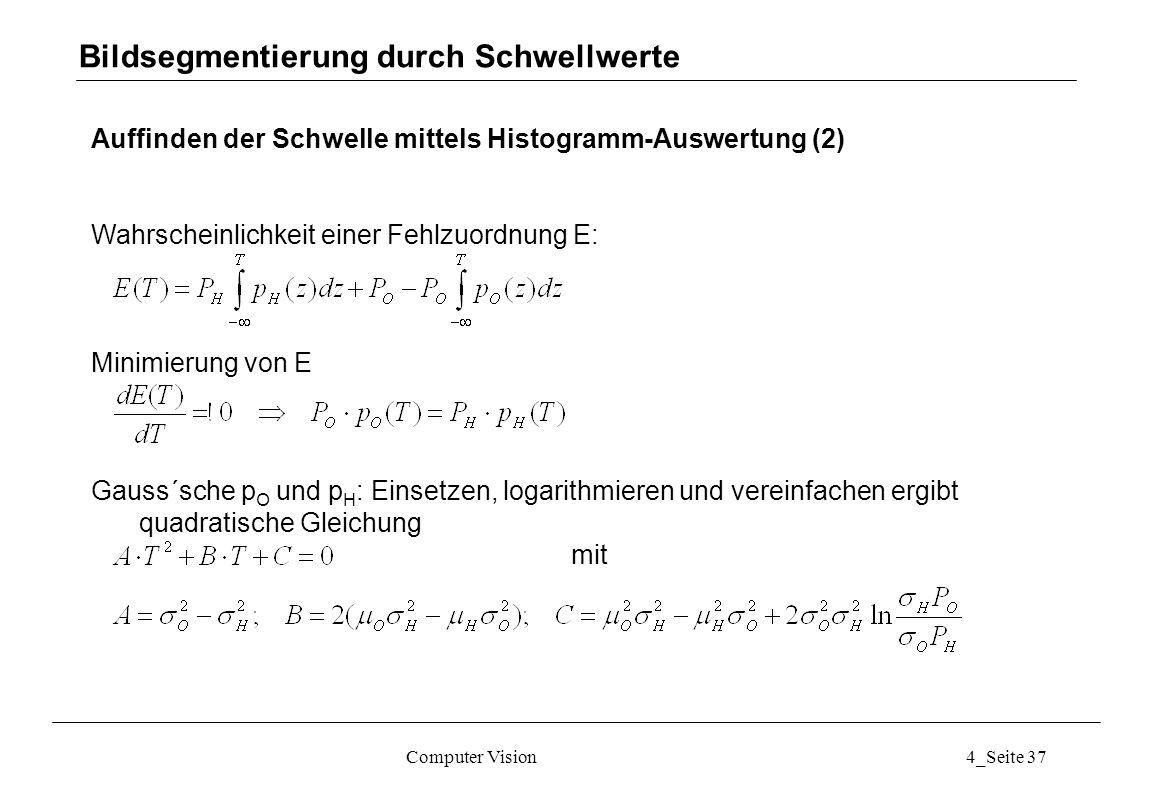 Computer Vision4_Seite 37 Auffinden der Schwelle mittels Histogramm-Auswertung (2) Wahrscheinlichkeit einer Fehlzuordnung E: Minimierung von E Gauss´s