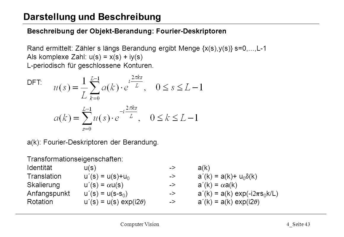 Computer Vision4_Seite 43 Beschreibung der Objekt-Berandung: Fourier-Deskriptoren Rand ermittelt: Zähler s längs Berandung ergibt Menge {x(s),y(s)} s=