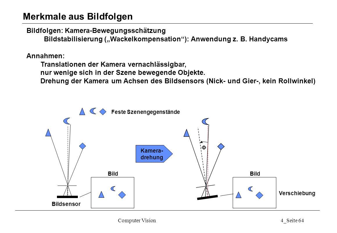 Computer Vision4_Seite 64 Bildfolgen: Kamera-Bewegungsschätzung Bildstabilisierung (Wackelkompensation): Anwendung z. B. Handycams Annahmen: Translati