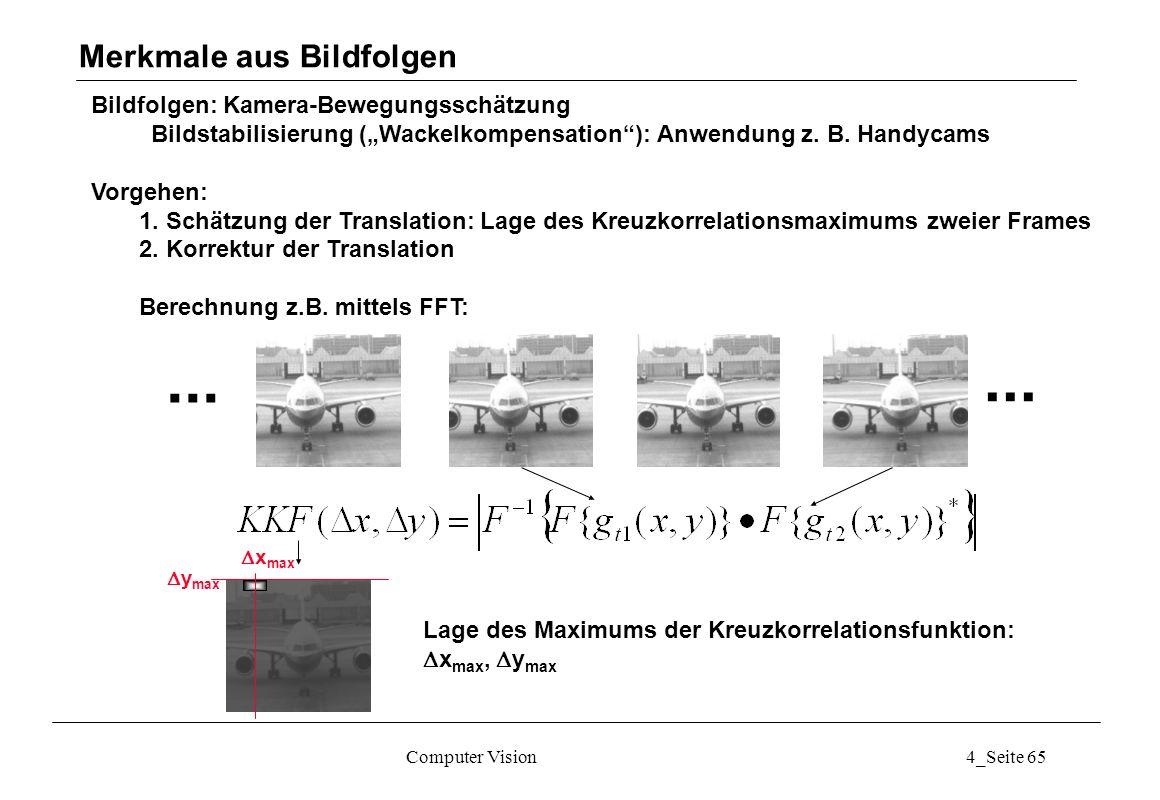 Computer Vision4_Seite 65 Bildfolgen: Kamera-Bewegungsschätzung Bildstabilisierung (Wackelkompensation): Anwendung z. B. Handycams Vorgehen: 1. Schätz