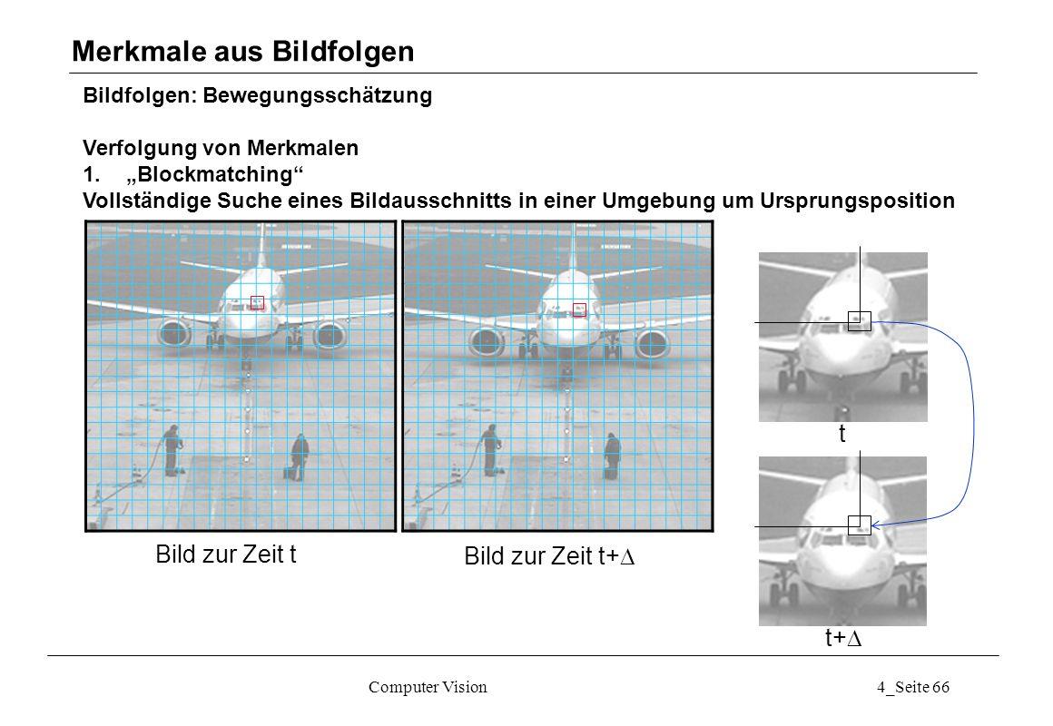Computer Vision4_Seite 66 Bildfolgen: Bewegungsschätzung Verfolgung von Merkmalen 1.Blockmatching Vollständige Suche eines Bildausschnitts in einer Um