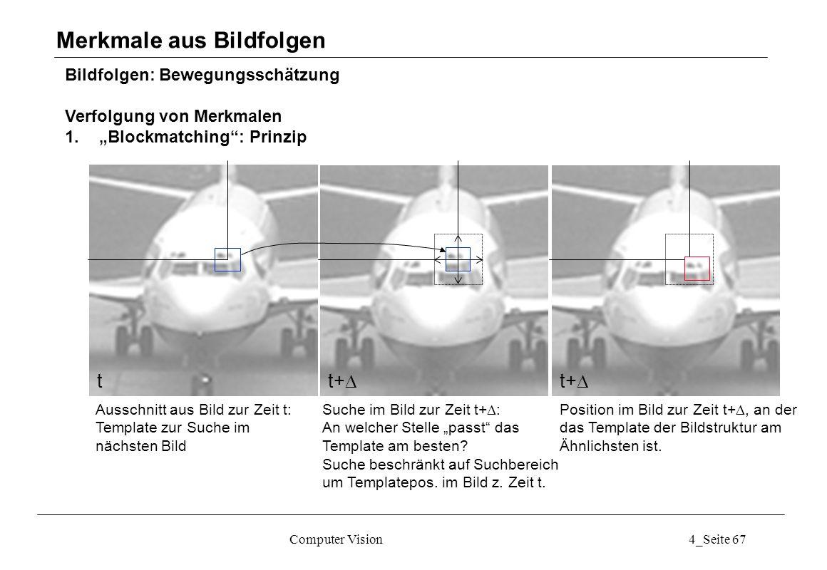 Computer Vision4_Seite 67 Bildfolgen: Bewegungsschätzung Verfolgung von Merkmalen 1.Blockmatching: Prinzip Merkmale aus Bildfolgen t t+ Ausschnitt aus