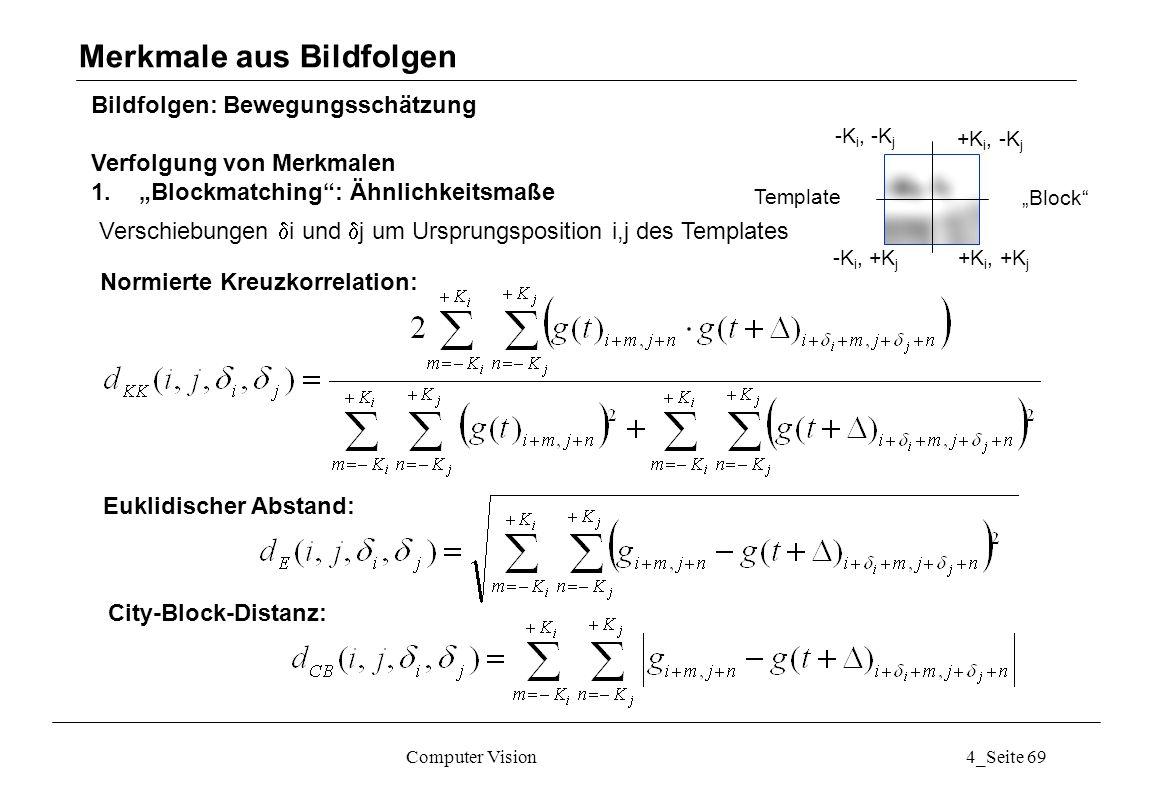 Computer Vision4_Seite 69 Bildfolgen: Bewegungsschätzung Verfolgung von Merkmalen 1.Blockmatching: Ähnlichkeitsmaße Merkmale aus Bildfolgen -K i, -K j