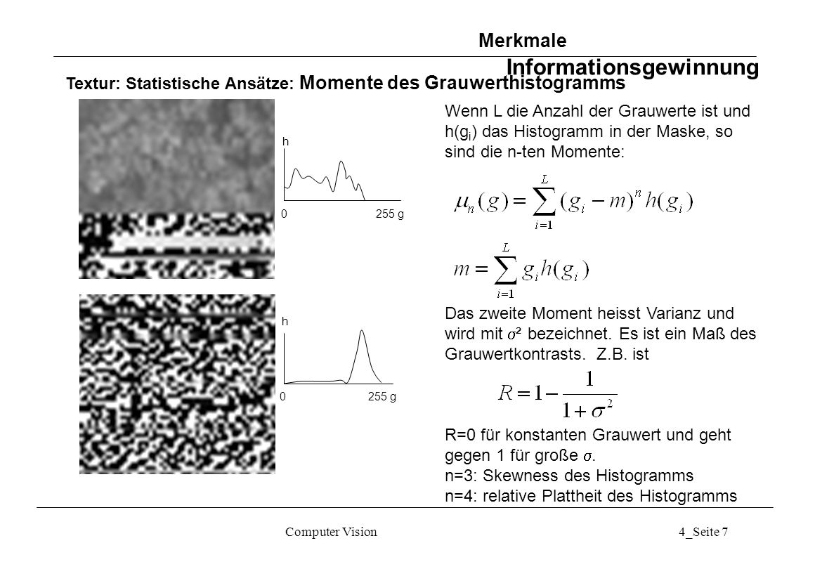 Computer Vision4_Seite 7 Textur: Statistische Ansätze: Momente des Grauwerthistogramms 0 255 g h Wenn L die Anzahl der Grauwerte ist und h(g i ) das H
