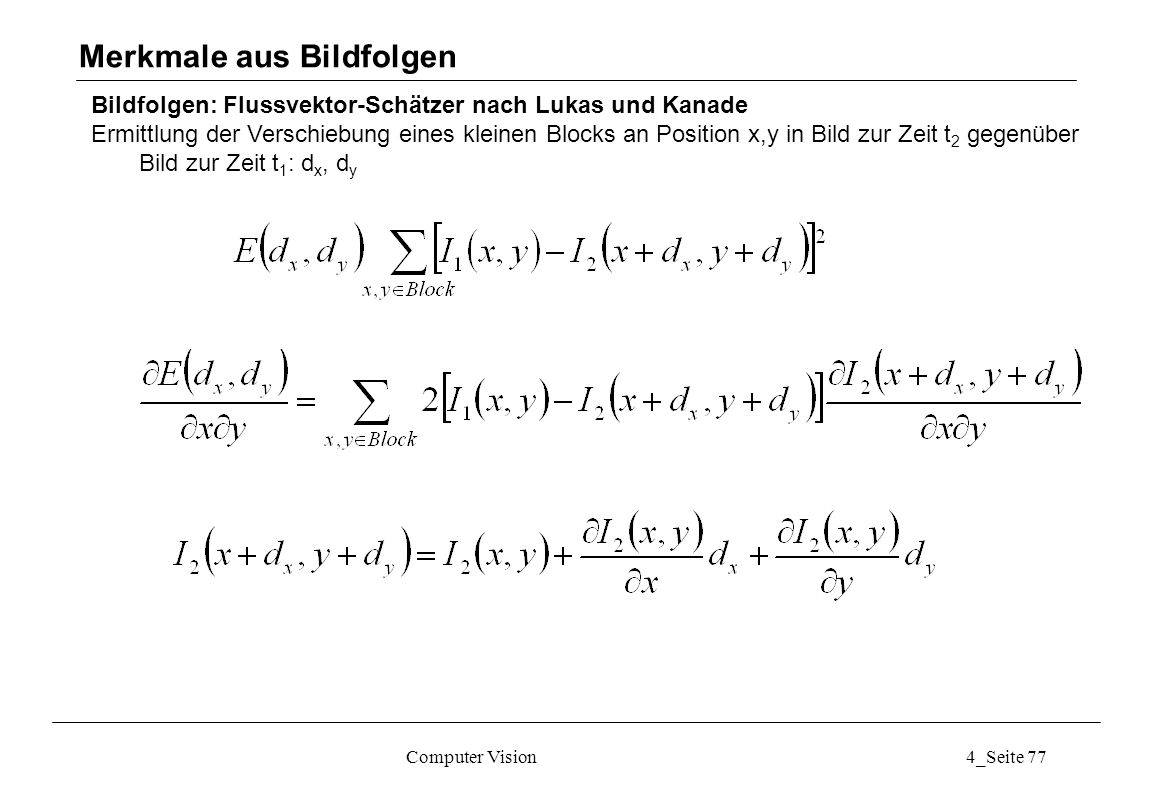 Computer Vision4_Seite 77 Bildfolgen: Flussvektor-Schätzer nach Lukas und Kanade Ermittlung der Verschiebung eines kleinen Blocks an Position x,y in B
