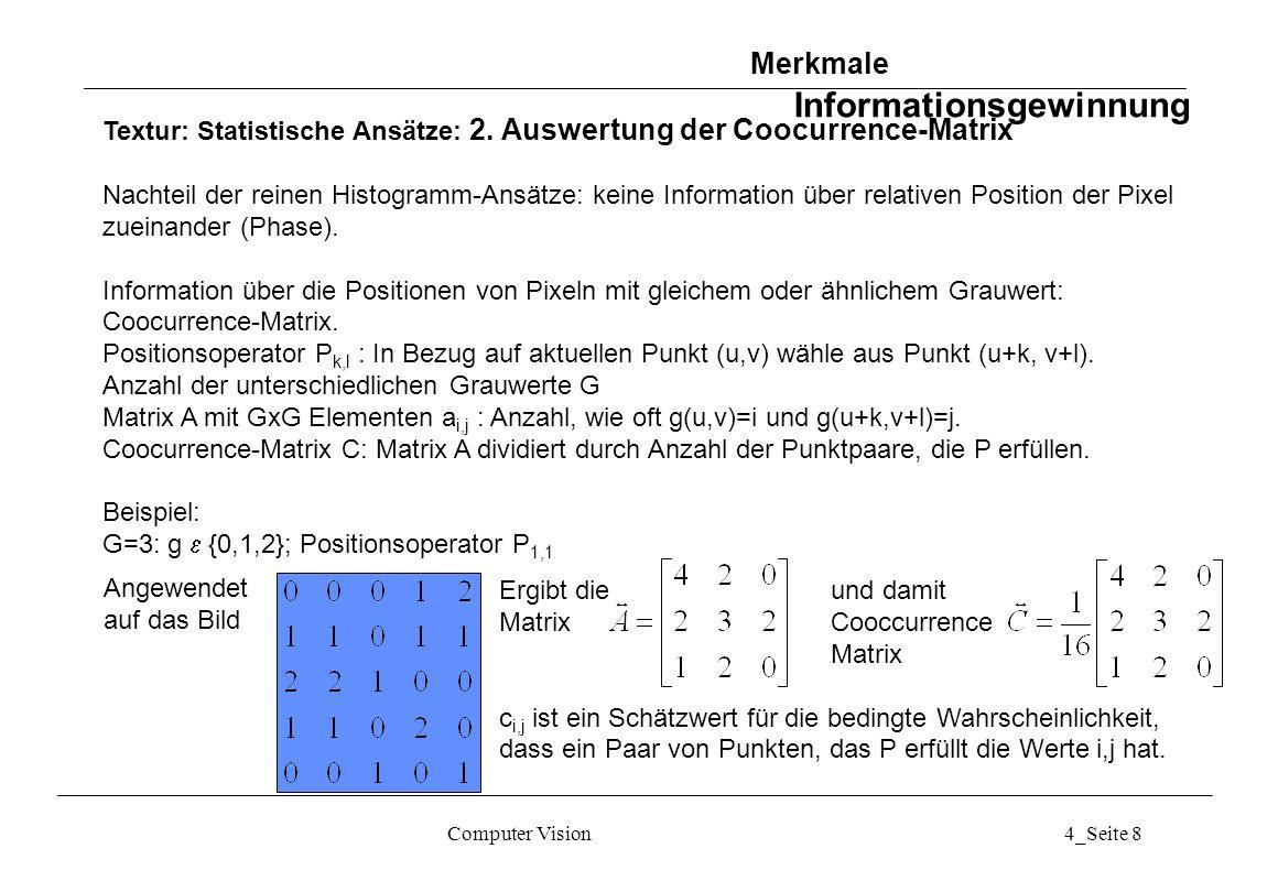 Computer Vision4_Seite 59 Bildfolgen: statische Kamera: Raum-Zeit-Kanten Merkmale aus Bildfolgen Interpretation einer Bildfolge G t1 (x,y), G t2 (x,y),..., G tN (x,y) als dreidimensionales Feld G(x,y,t) Raum-Zeit-Kanten z.B.