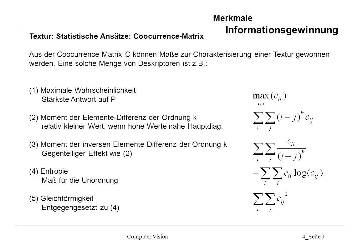 Computer Vision4_Seite 10 Textur: Statistische Ansätze: Unser´s Summen- und Differenzhistogramme Vereinfachung gegenüber Coocurrence-Matrix Bildfenster gleicher Größe, deren Mitte um d u und d v gegeneinander verschoben ist: {g m´,n´ } = {g m+du, n+dv }, m = 1,...,M; n = 1,...,N Summen und Differenzen der Grauwerte: Summen- und Differenzhistogramme: Merkmale Informationsgewinnung