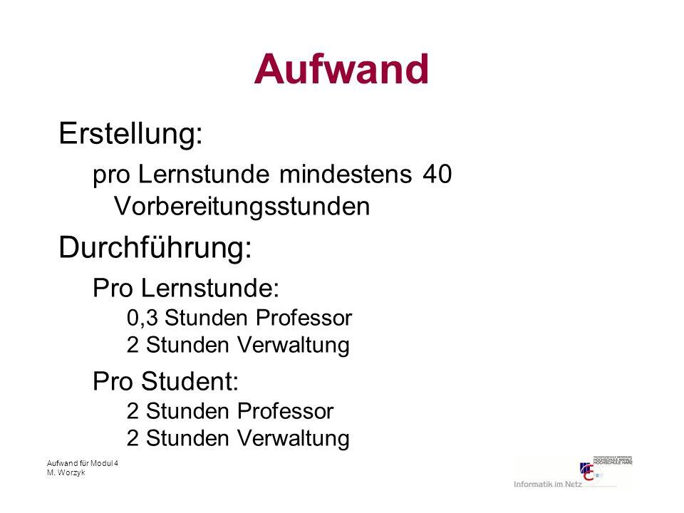 Aufwand für Modul 4 M. Worzyk Aufwand Erstellung: pro Lernstunde mindestens 40 Vorbereitungsstunden Durchführung: Pro Lernstunde: 0,3 Stunden Professo