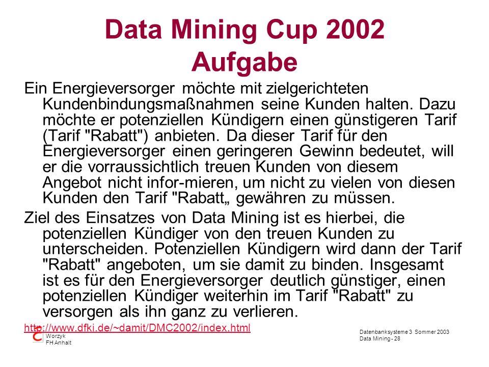 Datenbanksysteme 3 Sommer 2003 Data Mining - 28 Worzyk FH Anhalt Data Mining Cup 2002 Aufgabe Ein Energieversorger möchte mit zielgerichteten Kundenbi