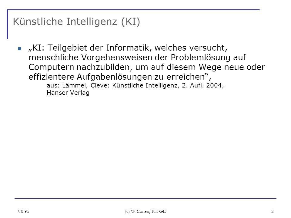 V0.95 (c) W. Conen, FH GE 2 Künstliche Intelligenz (KI) KI: Teilgebiet der Informatik, welches versucht, menschliche Vorgehensweisen der Problemlösung