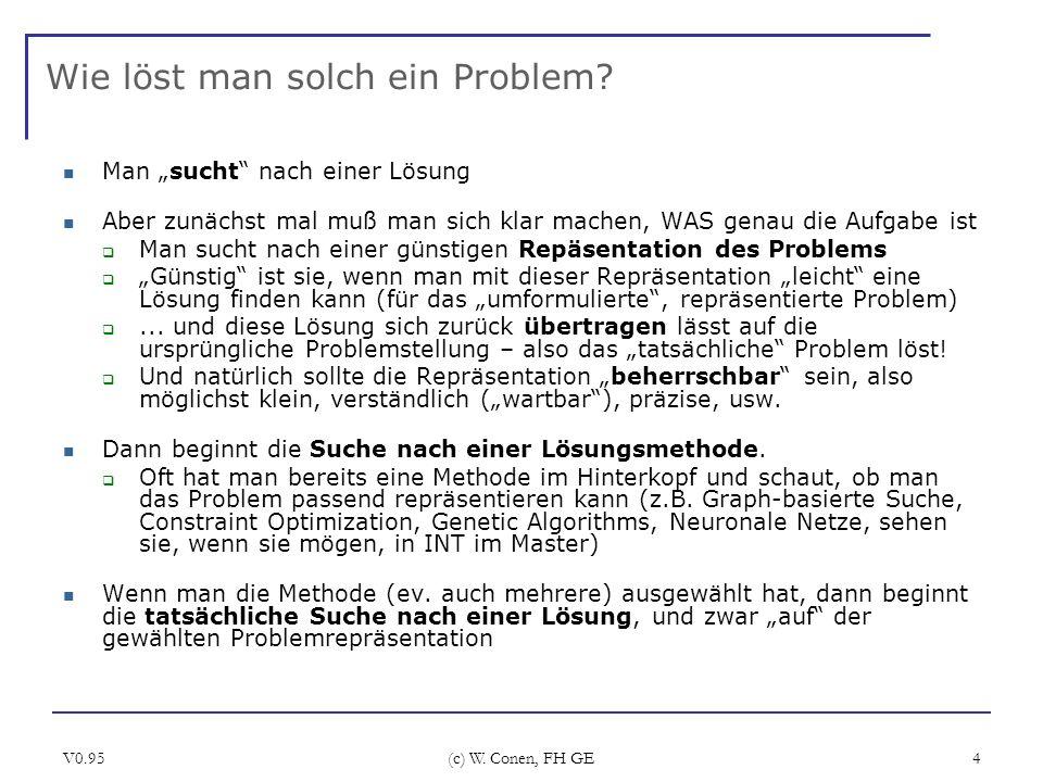 V0.95 (c) W. Conen, FH GE 4 Wie löst man solch ein Problem? Man sucht nach einer Lösung Aber zunächst mal muß man sich klar machen, WAS genau die Aufg