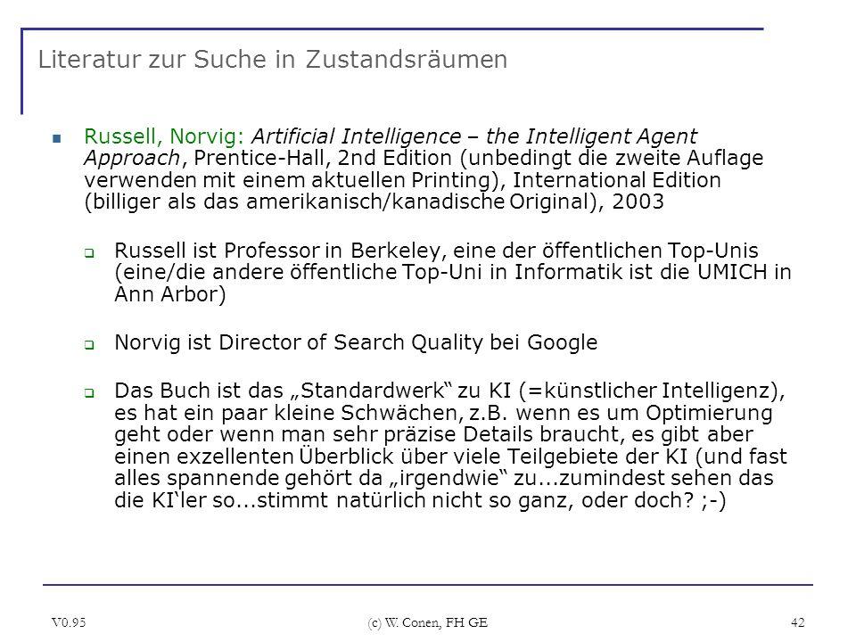 V0.95 (c) W. Conen, FH GE 42 Literatur zur Suche in Zustandsräumen Russell, Norvig: Artificial Intelligence – the Intelligent Agent Approach, Prentice