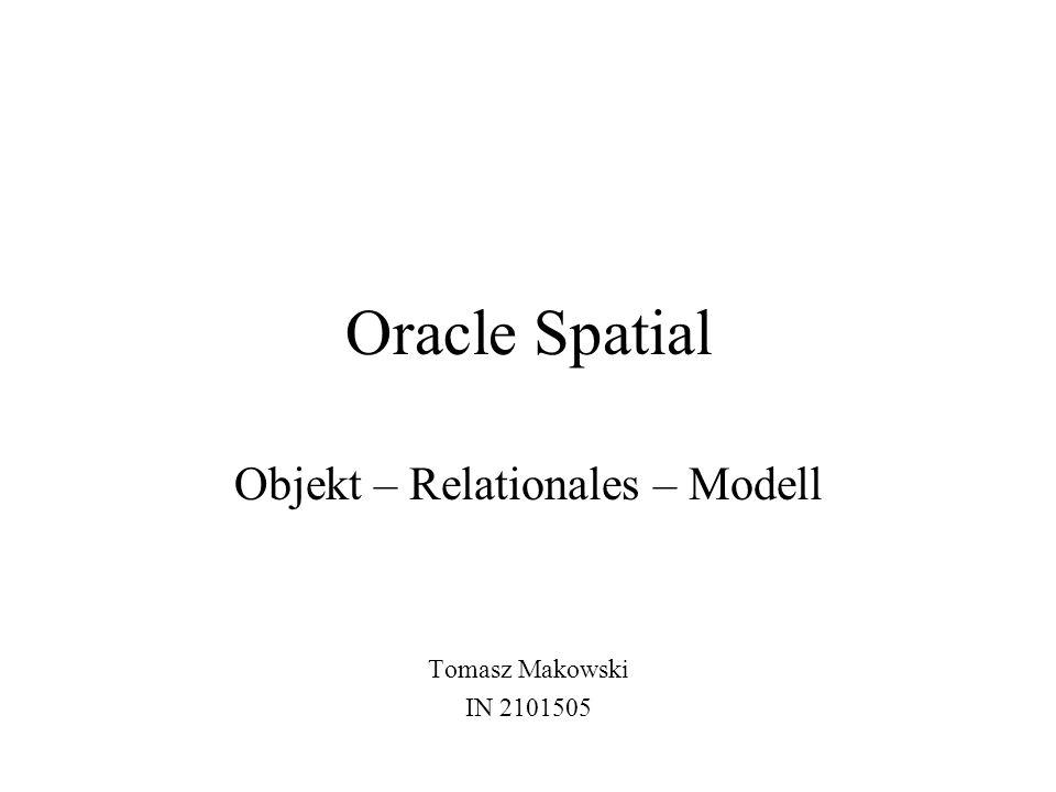 Oracle Spatial Objekt – Relationales – Modell Tomasz Makowski IN 2101505