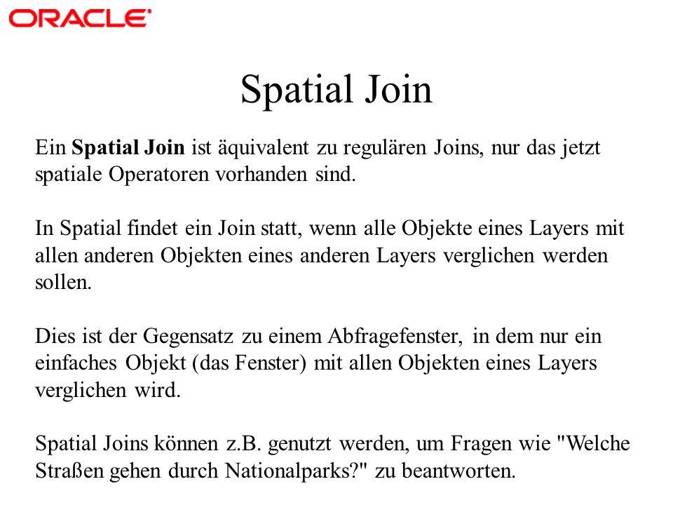 Spatial Join Ein Spatial Join ist äquivalent zu regulären Joins, nur das jetzt spatiale Operatoren vorhanden sind. In Spatial findet ein Join statt, w
