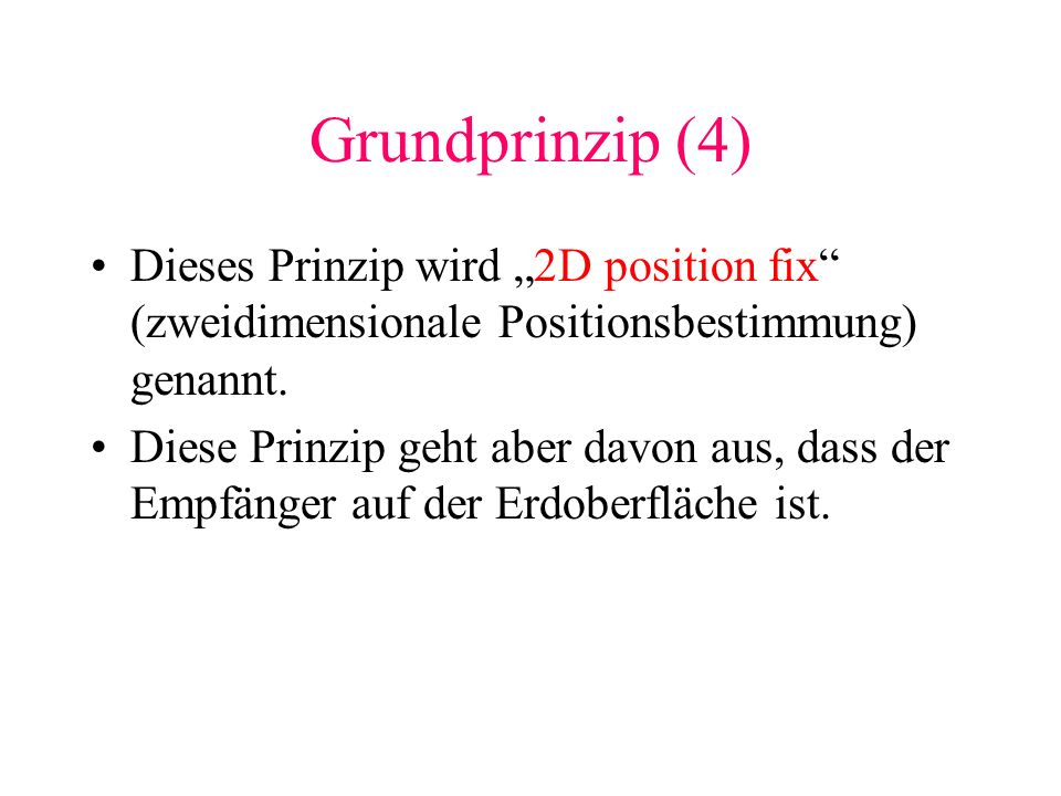 Grundprinzip (4) Dieses Prinzip wird 2D position fix (zweidimensionale Positionsbestimmung) genannt. Diese Prinzip geht aber davon aus, dass der Empfä